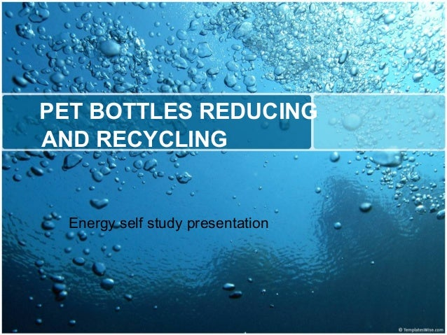 PET BOTTLES REDUCING AND RECYCLING Energy self study presentation