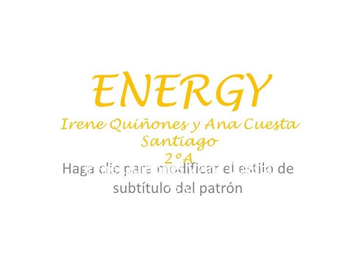 ENERGYIrene Quiñones y Ana Cuesta         Santiago           2ºAHaga clic Quiñones y Anael estilo de  Irene para modificar...