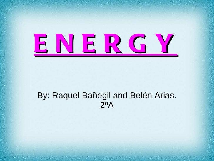 ENERGYBy: Raquel Bañegil and Belén Arias.               2ºA