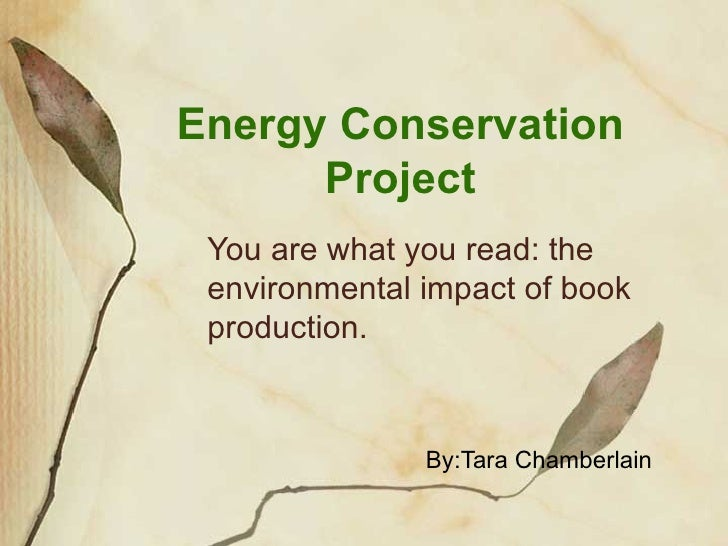 Energy Conservation Project You are what you read: the environmental impact of book production. By:Tara Chamberlain