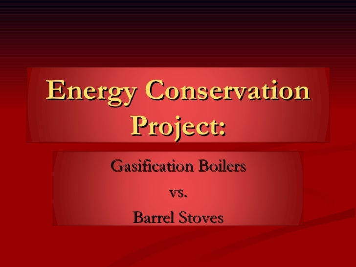 Energy Conservation Project: Gasification Boilers vs. Barrel Stoves