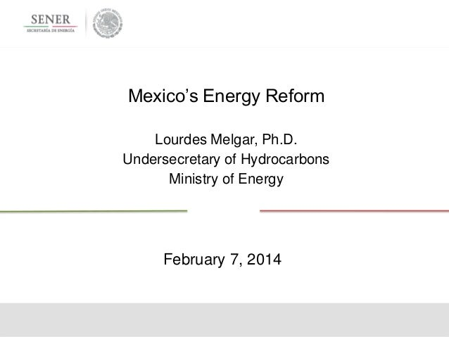 Mexico's Energy Reform Lourdes Melgar, Ph.D. Undersecretary of Hydrocarbons Ministry of Energy  February 7, 2014