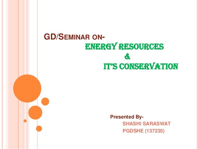 GD/SEMINAR ONENERGY RESOURCES & IT'S CONSERVATION  Presented BySHASHI SARASWAT PGDSHE (137235)