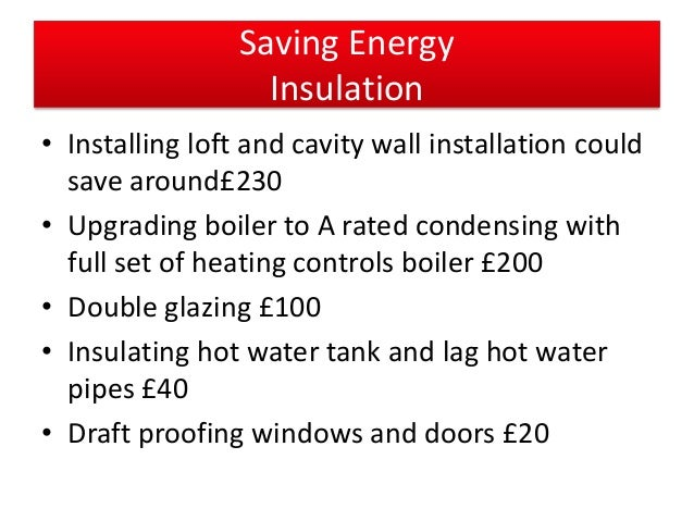 Saving Energy Insulation • Installing loft and cavity wall installation could save around£230 • Upgrading boiler to A rate...