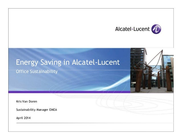 Energy Saving in Alcatel-Lucent Office SustainabilityOffice Sustainability Kris Van Doren Sustainability Manager EMEA Apri...