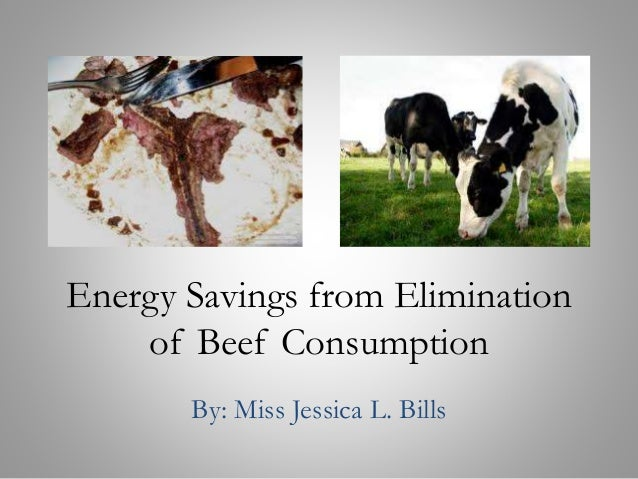 Energy Savings from Elimination of Beef Consumption By: Miss Jessica L. Bills