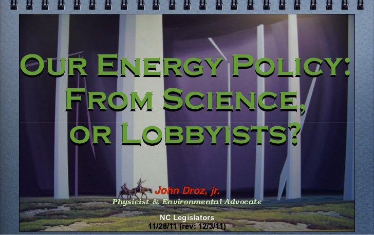 Our Energy Policy:  From Science,  or Lobbyists?              John Droz, jr.     Physicist & Environmental Advocate       ...