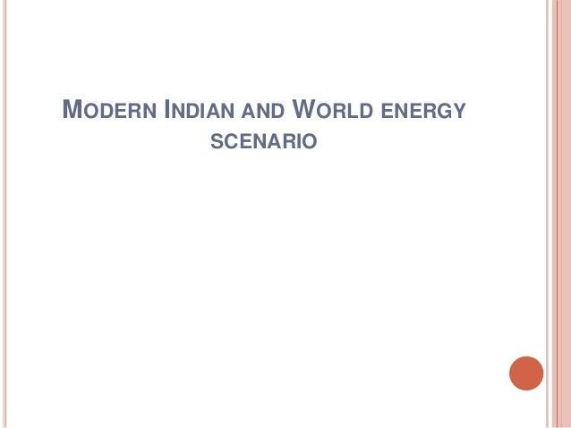 MODERN INDIAN AND WORLD ENERGY SCENARIO