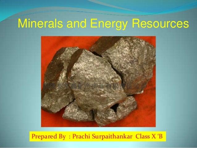 Minerals and Energy Resources  Prepared By : Prachi Surpaithankar Class X 'B
