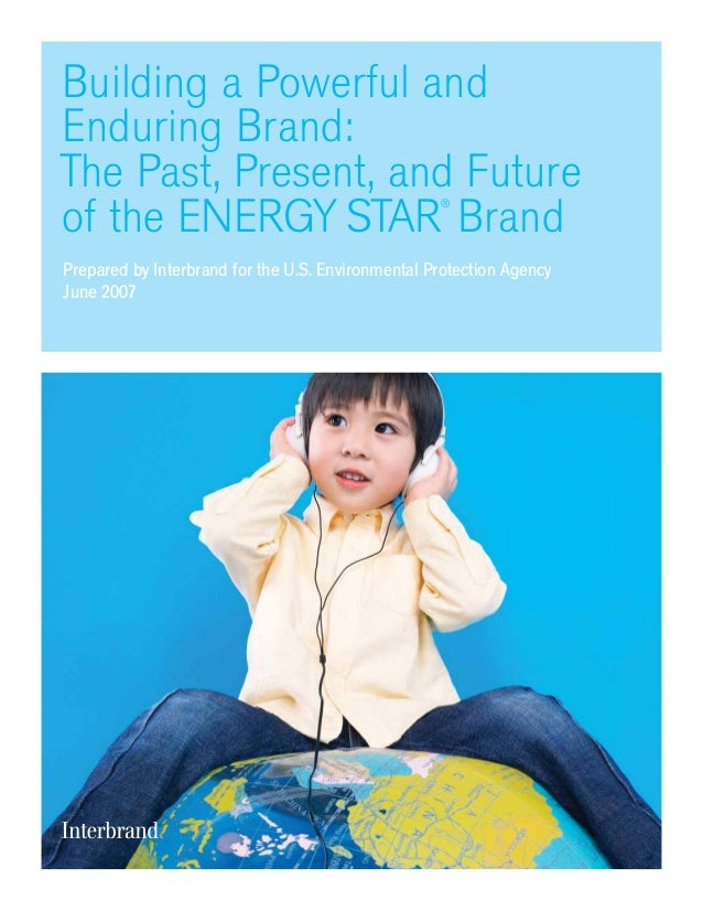 Building a Powerful and Enduring Brand: The Past, Present, and Future of the ENERGY STAR ® Brand Prepared by Interbrand fo...