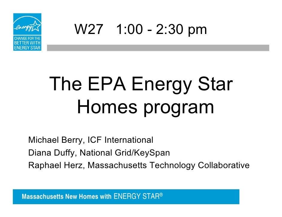 W27 1:00 - 2:30 pm       The EPA Energy Star         Homes program Michael Berry, ICF International Diana Duffy, National ...