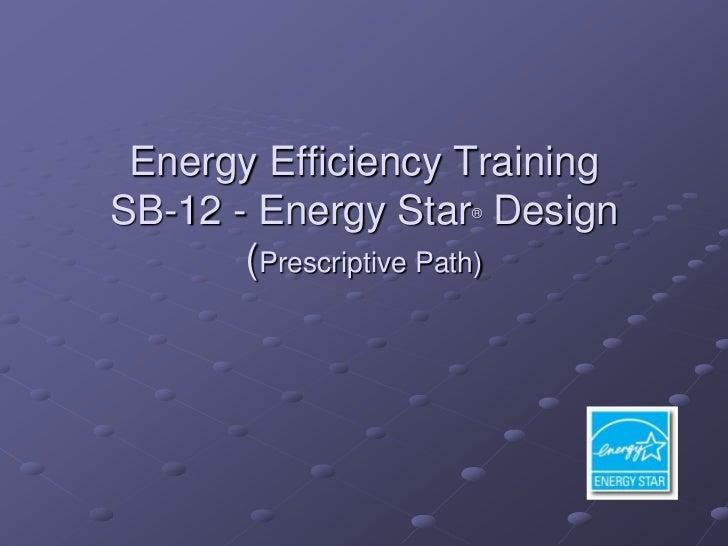Energy Efficiency TrainingSB-12 - Energy Star Design                   ®       (Prescriptive Path)