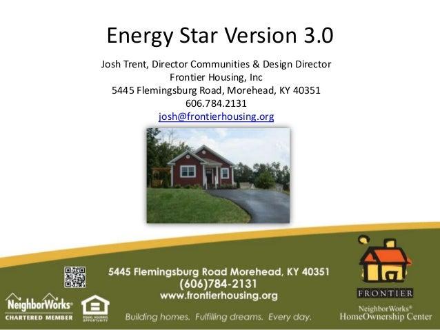 Energy Star Version 3.0Josh Trent, Director Communities & Design DirectorFrontier Housing, Inc5445 Flemingsburg Road, More...