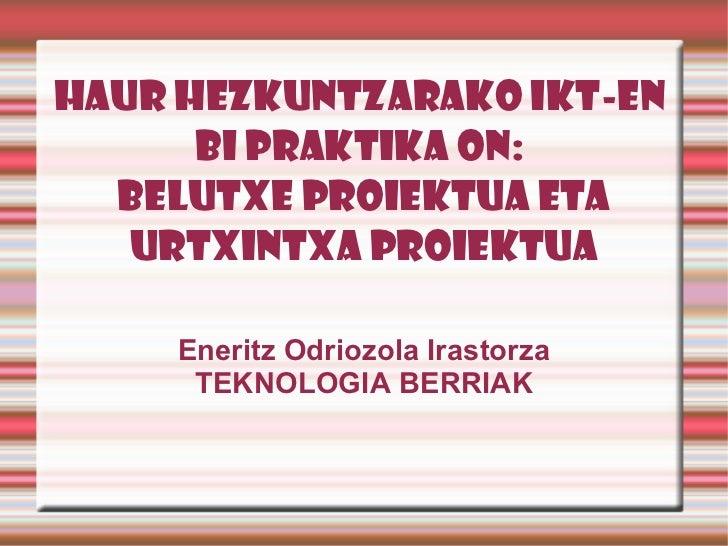 HAUR HEZKUNTZARAKO IKT-EN  BI PRAKTIKA ON:  BELUTXE PROIEKTUA ETA URTXINTXA PROIEKTUA Eneritz Odriozola Irastorza TEKNOLOG...