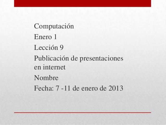 ComputaciónEnero 1Lección 9Publicación de presentacionesen internetNombreFecha: 7 -11 de enero de 2013