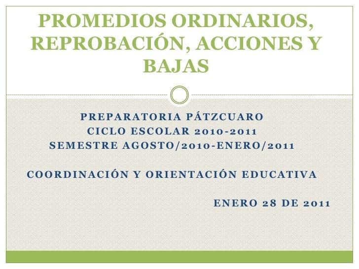 PROMEDIOS ORDINARIOS,REPROBACIÓN, ACCIONES YBAJAS<br />PREPARATORIA PÁTZCUARO<br />CICLO ESCOLAR 2010-2011<br />SEMESTRE A...