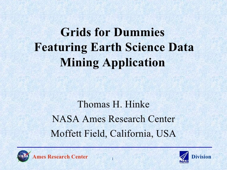 Grids for Dummies  Featuring Earth Science Data Mining Application Thomas H. Hinke NASA Ames Research Center Moffett Field...