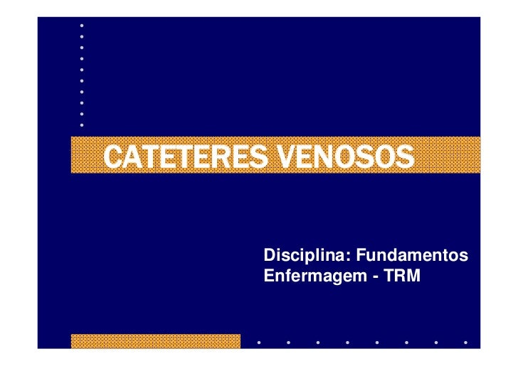CATETERES VENOSOS          Disciplina: Fundamentos         Enfermagem - TRM