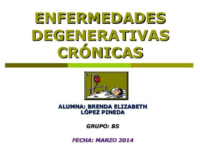ENFERMEDADES DEGENERATIVAS CRÓNICAS  ALUMNA: BRENDA ELIZABETH LÓPEZ PINEDA GRUPO: BS FECHA: MARZO 2014