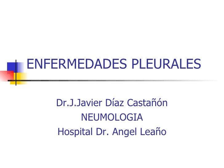 ENFERMEDADES PLEURALES Dr.J.Javier Díaz Castañón NEUMOLOGIA Hospital Dr. Angel Leaño