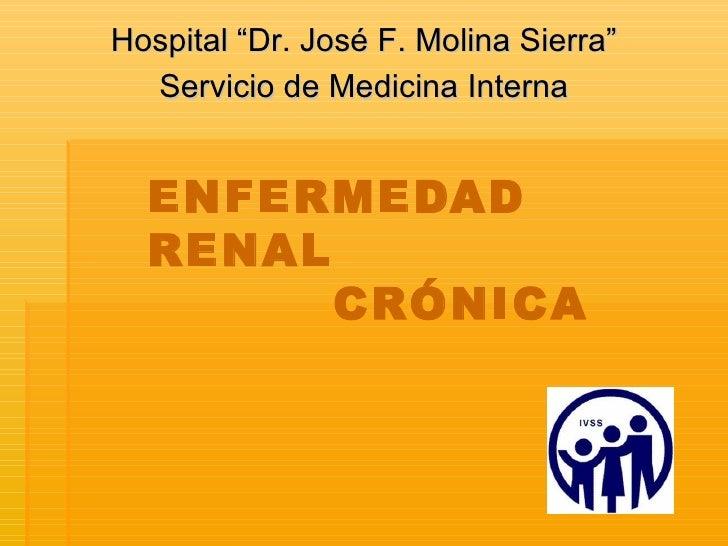 """ENFERMEDAD RENAL   CRÓNICA Hospital """"Dr. José F. Molina Sierra"""" Servicio de Medicina Interna"""