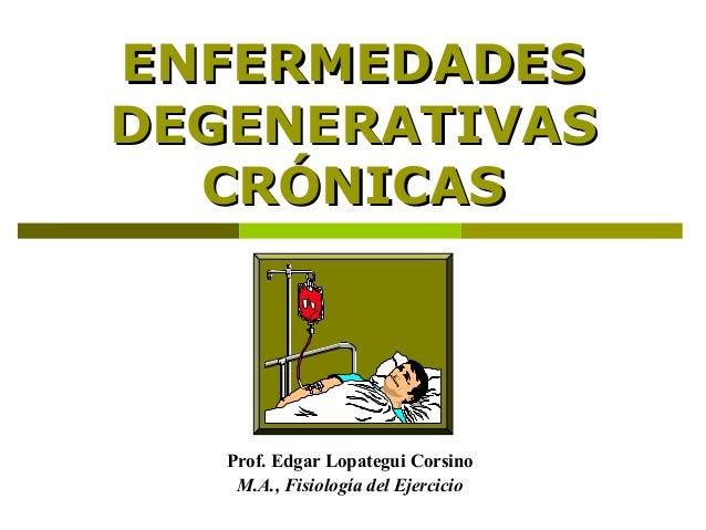 ENFERMEDADESENFERMEDADES DEGENERATIVASDEGENERATIVAS CRÓNICASCRÓNICAS Prof. Edgar Lopategui Corsino M.A., Fisiología del Ej...