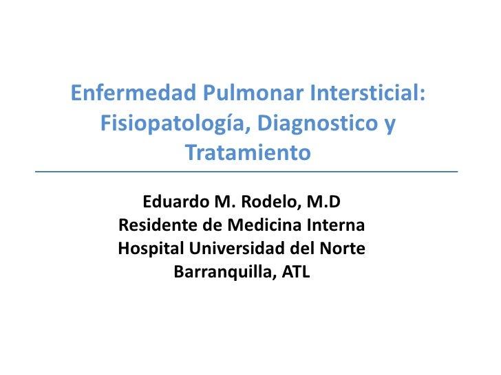 Enfermedad Pulmonar Intersticial:Fisiopatología, Diagnostico y Tratamiento<br />Eduardo M. Rodelo, M.D<br />Residente de M...