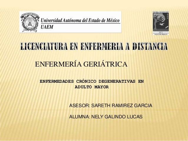 ENFERMERÍA GERIÁTRICA ENFERMEDADES CRÓNICO DEGENERATIVAS EN ADULTO MAYOR  ASESOR: SARETH RAMIREZ GARCIA ALUMNA: NELY GALIN...