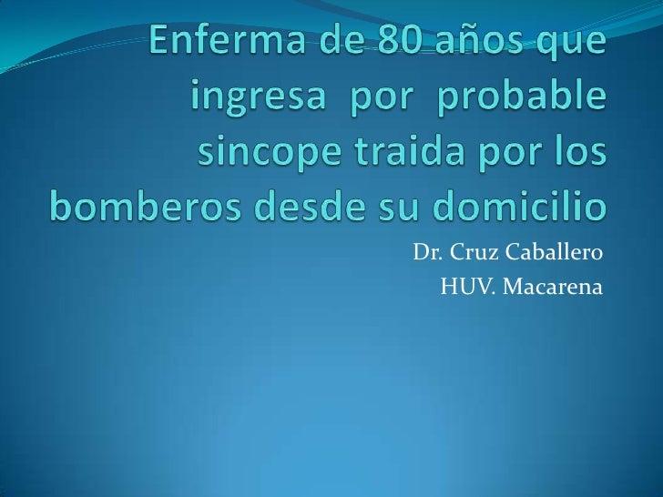 Enferma de 80 años que ingresa  por  probable sincope traida por los bomberos desde su domicilio<br />Dr. Cruz Caballero<b...