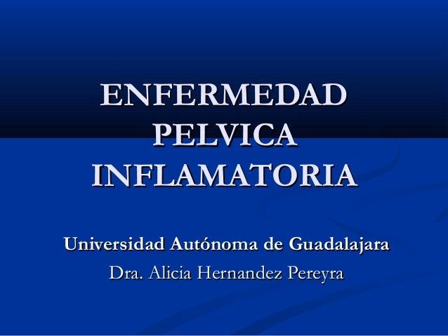 ENFERMEDADENFERMEDAD PELVICAPELVICA INFLAMATORIAINFLAMATORIA Universidad Autónoma de GuadalajaraUniversidad Autónoma de Gu...