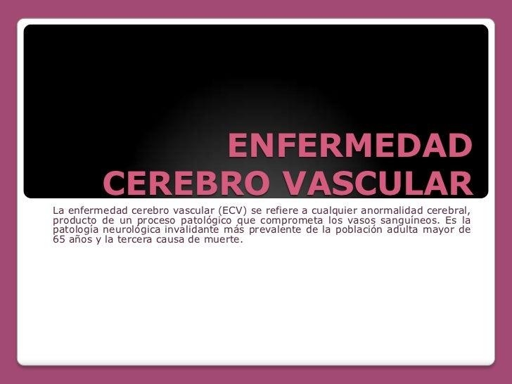 ENFERMEDAD         CEREBRO VASCULARLa enfermedad cerebro vascular (ECV) se refiere a cualquier anormalidad cerebral,produc...