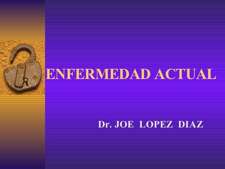 ENFERMEDAD ACTUAL Dr. JOE  LOPEZ  DIAZ