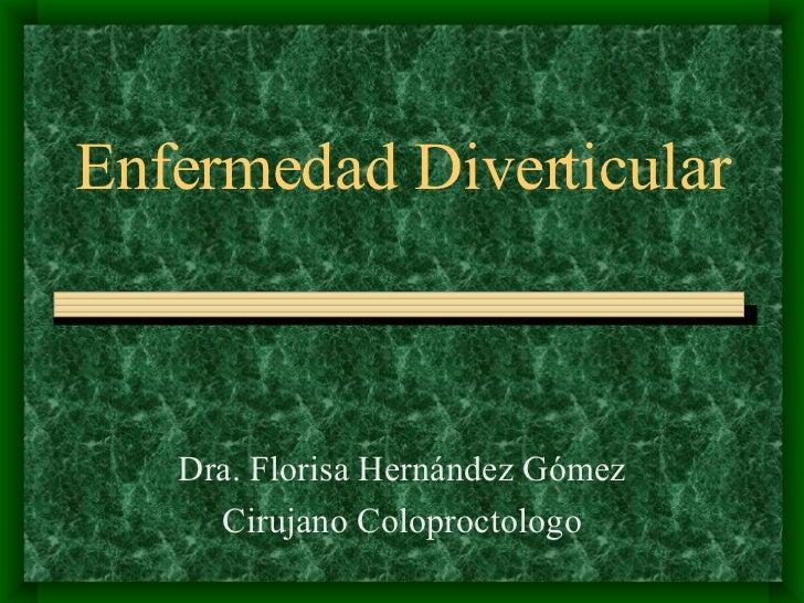Enfermedad Diverticular Dra. Florisa Hernández Gómez Cirujano Coloproctologo