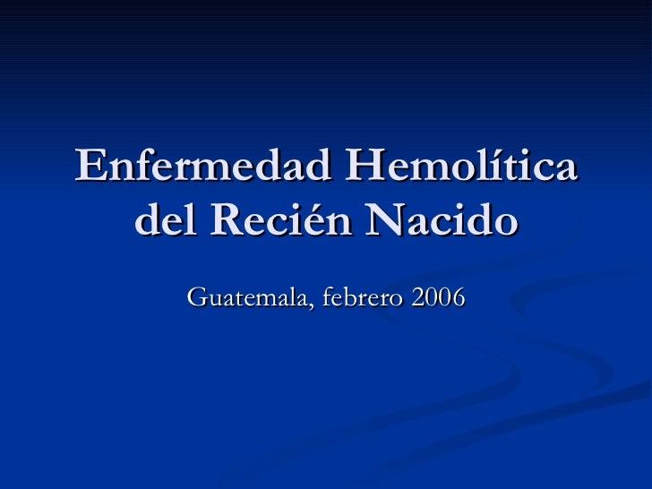 Enfermedad Hemolítica del Recién Nacido Guatemala, febrero 2006
