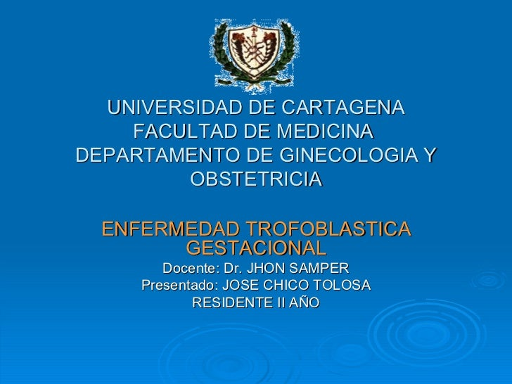 UNIVERSIDAD DE CARTAGENA FACULTAD DE MEDICINA  DEPARTAMENTO DE GINECOLOGIA Y OBSTETRICIA ENFERMEDAD TROFOBLASTICA GESTACIO...