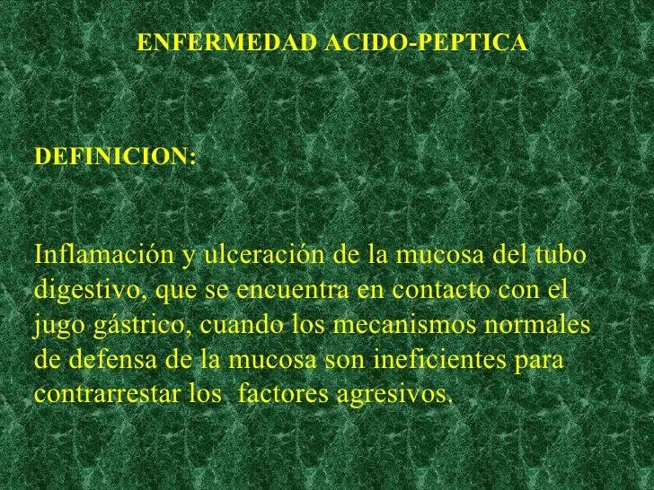 ENFERMEDAD ACIDO-PEPTICA DEFINICION: Inflamación y ulceración de la mucosa del tubo digestivo, que se encuentra en contact...