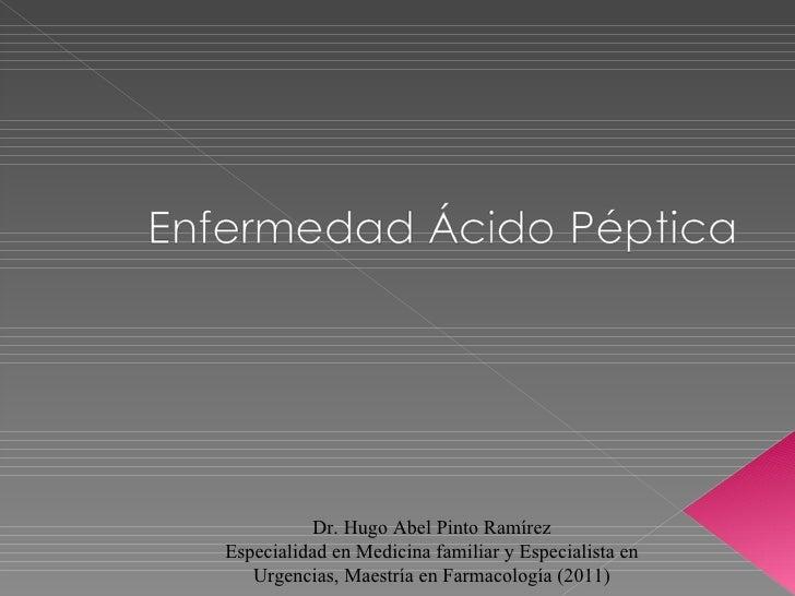 Dr. Hugo Abel Pinto RamírezEspecialidad en Medicina familiar y Especialista en   Urgencias, Maestría en Farmacología (2011)