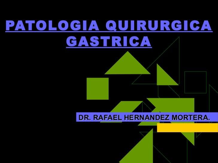 PATOLOGIA QUIRURGICA      GASTRICA       DR. RAFAEL HERNANDEZ MORTERA.