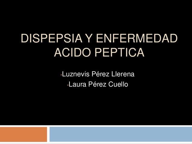 DISPEPSIA Y ENFERMEDAD     ACIDO PEPTICA     •   Luznevis Pérez Llerena          •Laura Pérez Cuello