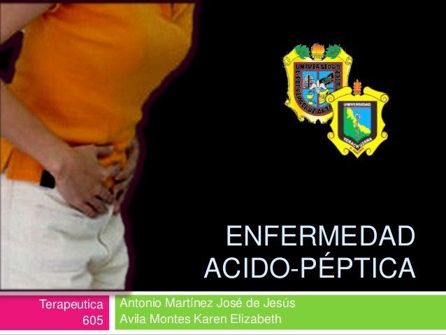 ENFERMEDAD ACIDO-PÉPTICA Antonio Martínez José de Jesús Avila Montes Karen Elizabeth Terapeutica 605