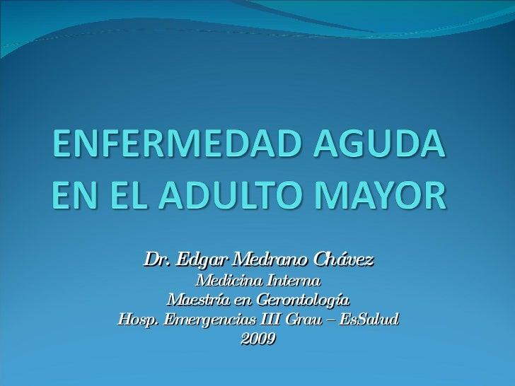Dr. Edgar Medrano Chávez Medicina Interna Maestría en Gerontología Hosp. Emergencias III Grau – EsSalud 2009
