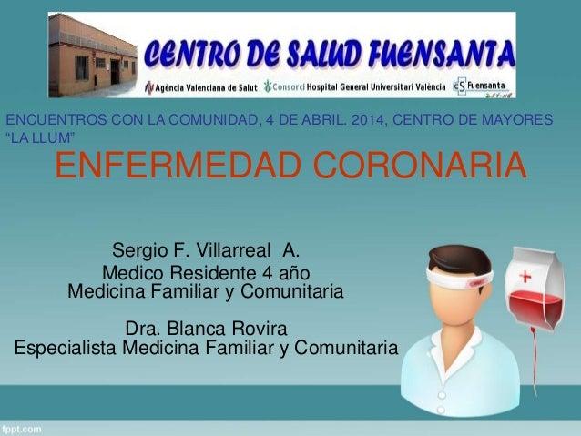 ENFERMEDAD CORONARIA Sergio F. Villarreal A. Medico Residente 4 año Medicina Familiar y Comunitaria Dra. Blanca Rovira Esp...