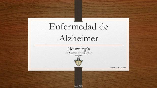 Enfermedad de Alzheimer Neurología Alonso Pérez Peralta Dr. Guillermo Enríquez Coronel Otoño 2013