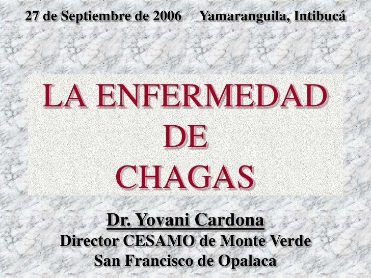 LA ENFERMEDAD  DE  CHAGAS Dr. Yovani Cardona Director CESAMO de Monte Verde San Francisco de Opalaca 27 de Septiembre de 2...