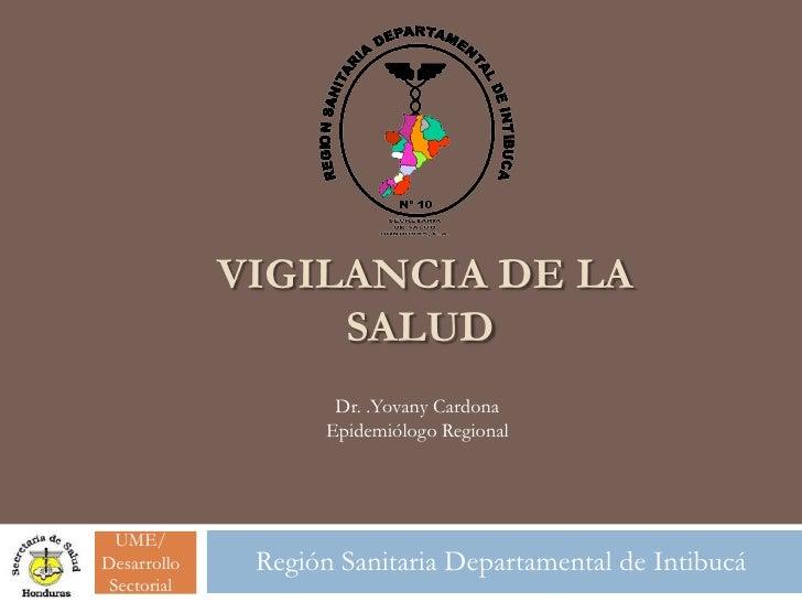 VIGILANCIA DE LA                  SALUD                     Dr. .Yovany Cardona                    Epidemiólogo Regional  ...