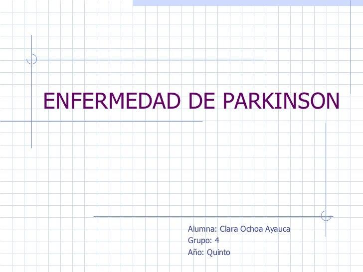 ENFERMEDAD DE PARKINSON Alumna: Clara Ochoa Ayauca Grupo: 4 Año: Quinto