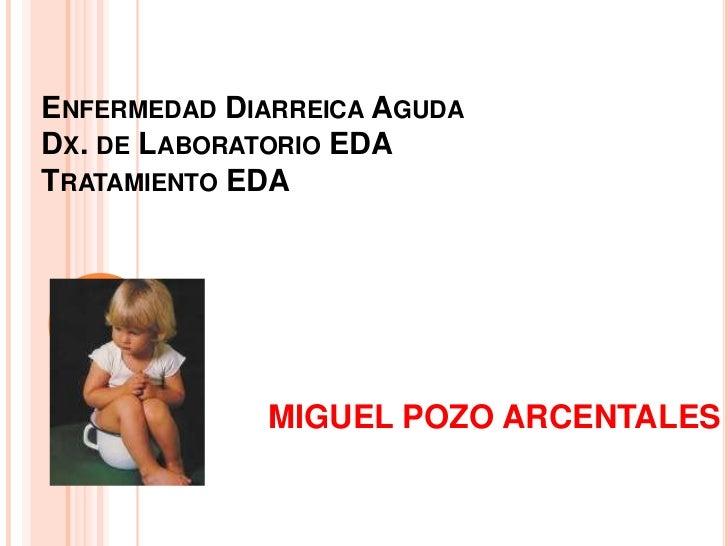 ENFERMEDAD DIARREICA AGUDADX. DE LABORATORIO EDATRATAMIENTO EDA             MIGUEL POZO ARCENTALES
