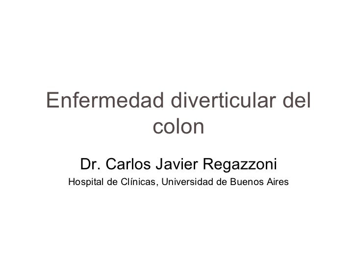 Enfermedad diverticular del         colon    Dr. Carlos Javier Regazzoni  Hospital de Clínicas, Universidad de Buenos Aires
