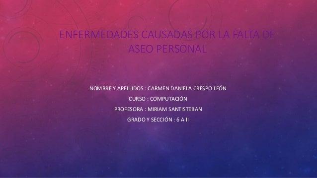 ENFERMEDADES CAUSADAS POR LA FALTA DE ASEO PERSONAL NOMBRE Y APELLIDOS : CARMEN DANIELA CRESPO LEÓN CURSO : COMPUTACIÓN PR...