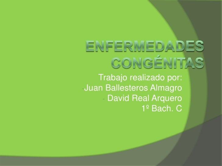 ENFERMEDADES CONGÉNITAS<br />Trabajo realizado por:<br /><ul><li>Juan Ballesteros Almagro